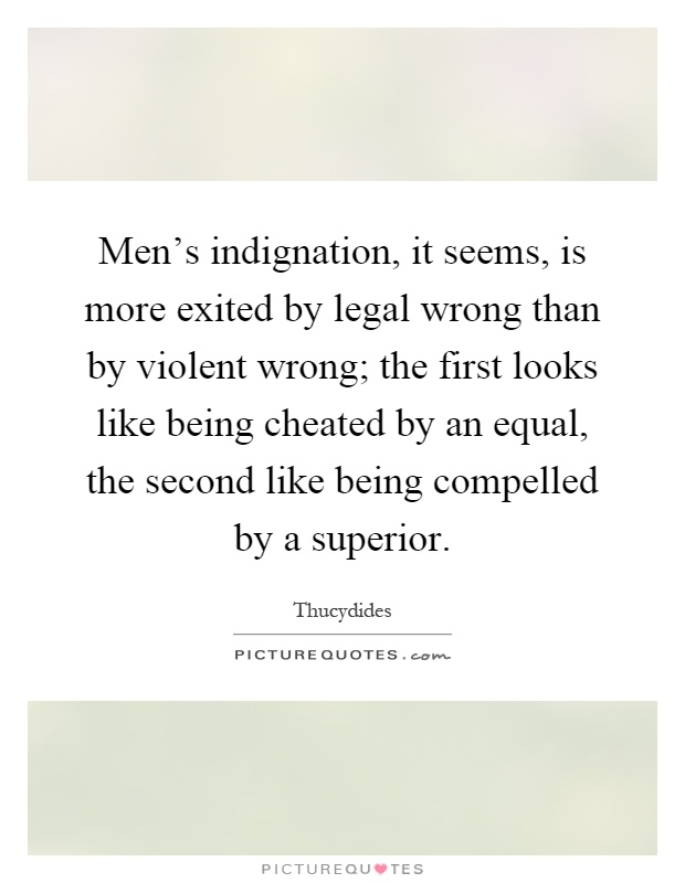 Men's indignation, it seems, is more exited by legal wrong than by violent wrong; the first looks like being cheated by an equal, the second like being compelled by a superior Picture Quote #1