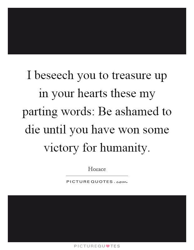 I beseech you to treasure up in your hearts these my parting words: Be ashamed to die until you have won some victory for humanity Picture Quote #1