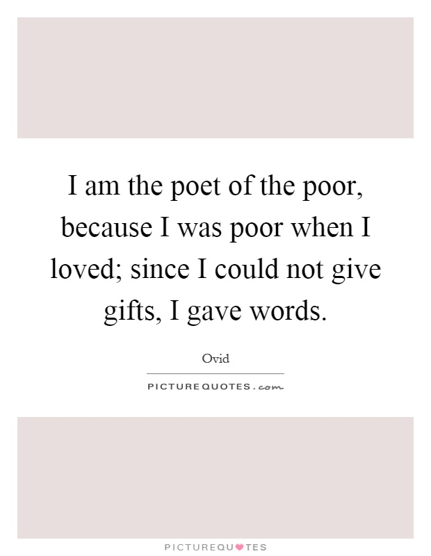 I am the poet of the poor, because I was poor when I loved; since I could not give gifts, I gave words Picture Quote #1