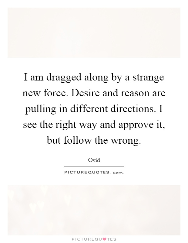 I am dragged along by a strange new force. Desire and reason are pulling in different directions. I see the right way and approve it, but follow the wrong Picture Quote #1