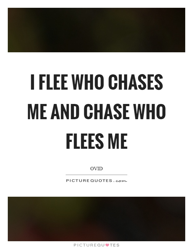 I flee who chases me and chase who flees me Picture Quote #1