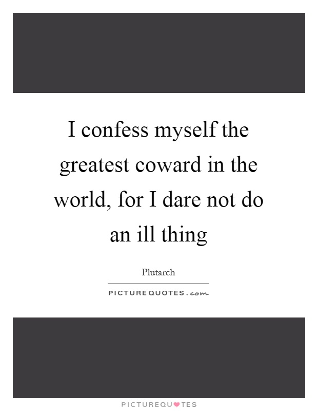 I confess myself the greatest coward in the world, for I dare not do an ill thing Picture Quote #1