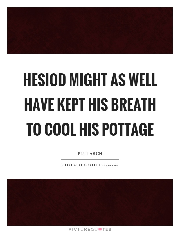 Hesiod might as well have kept his breath to cool his pottage Picture Quote #1
