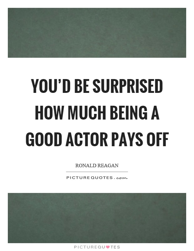 You'd be surprised how much being a good actor pays off Picture Quote #1