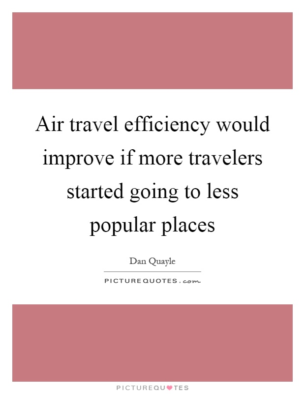 Air travel efficiency would improve if more travelers started going to less popular places Picture Quote #1