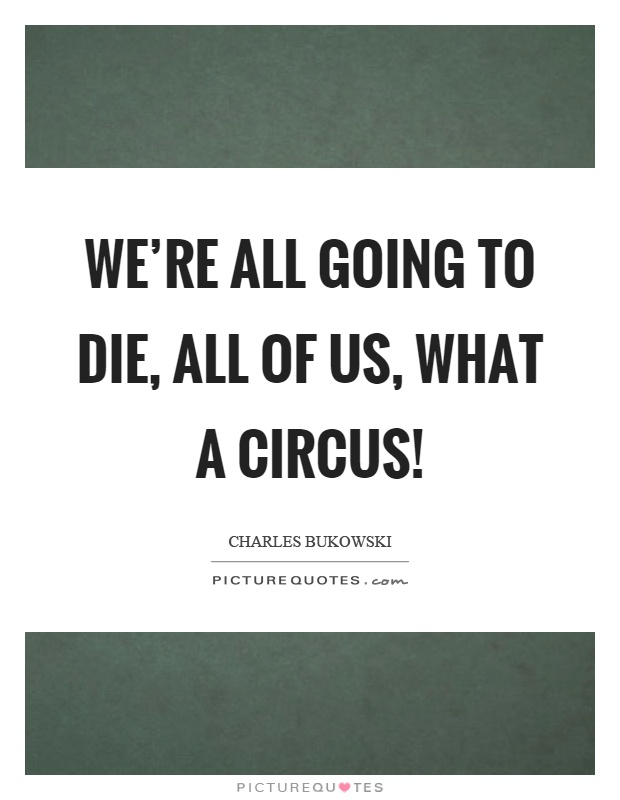 We're all going to die, all of us, what a circus! Picture Quote #1