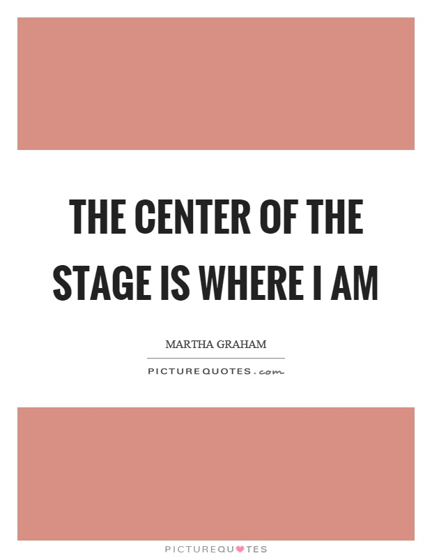 The center of the stage is where I am Picture Quote #1