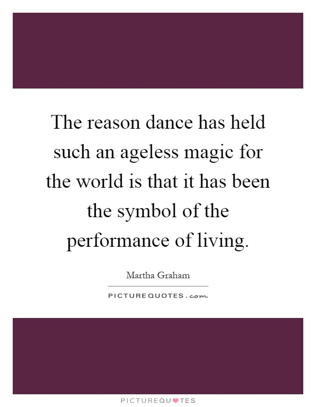 The reason dance has held such an ageless magic for the world is that it has been the symbol of the performance of living Picture Quote #1