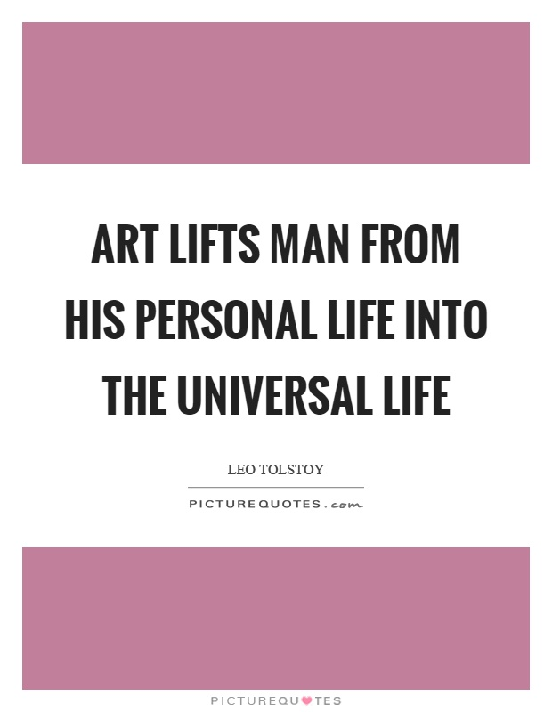 Art lifts man from his personal life into the universal life Picture Quote #1