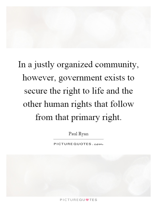 In a justly organized community, however, government exists to secure the right to life and the other human rights that follow from that primary right Picture Quote #1