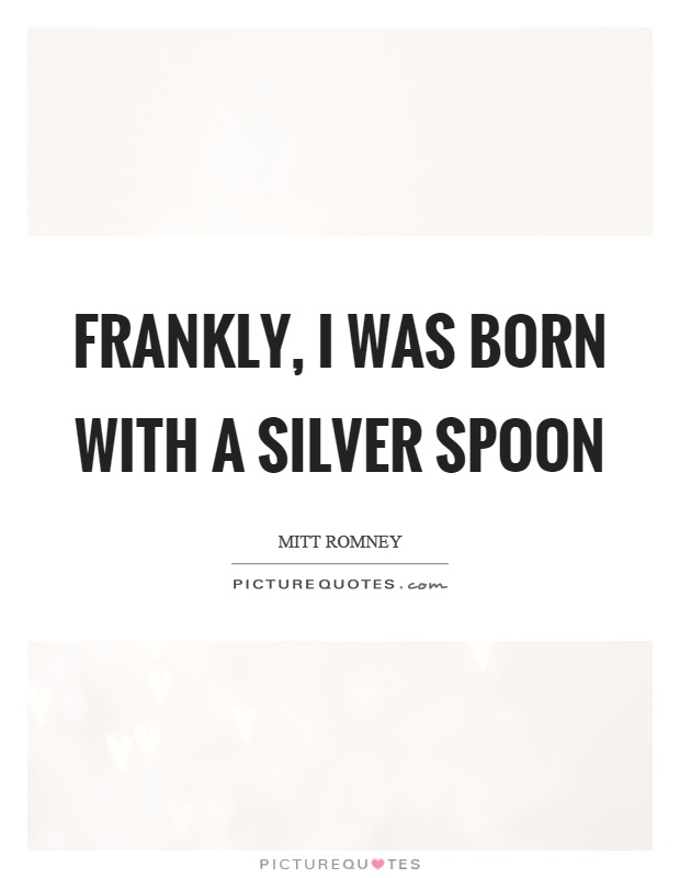 Frankly, I was born with a silver spoon Picture Quote #1