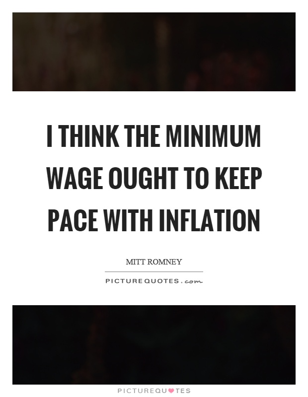 I think the minimum wage ought to keep pace with inflation Picture Quote #1