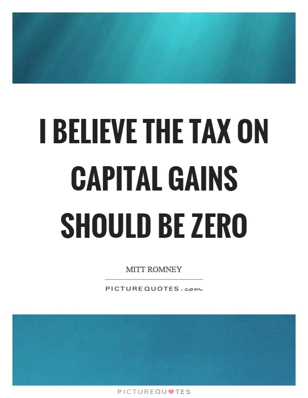 I believe the tax on capital gains should be zero Picture Quote #1
