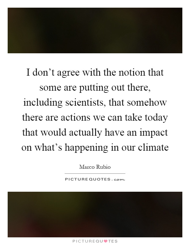 I don't agree with the notion that some are putting out there, including scientists, that somehow there are actions we can take today that would actually have an impact on what's happening in our climate Picture Quote #1