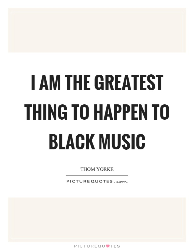 I am the greatest thing to happen to black music Picture Quote #1