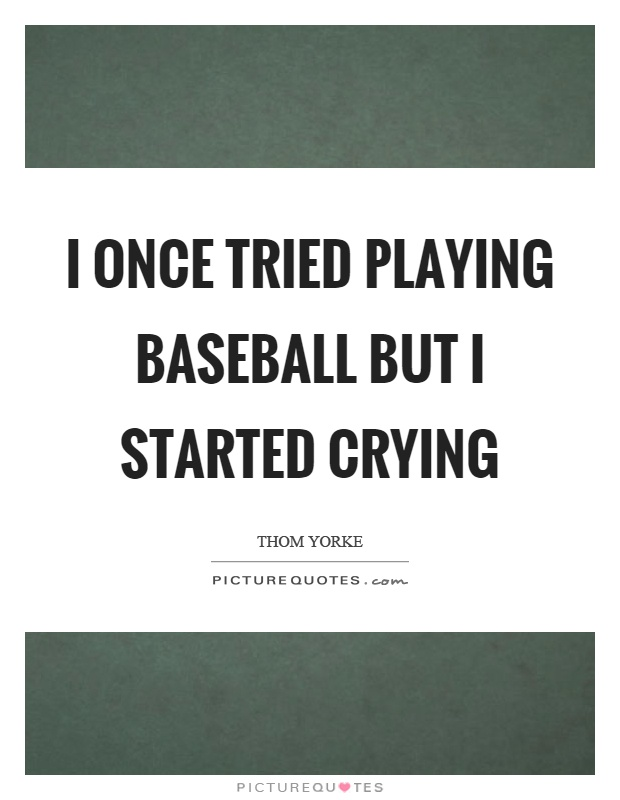 I once tried playing baseball but I started crying Picture Quote #1