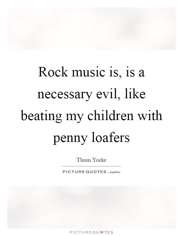 Rock music is, is a necessary evil, like beating my children with penny loafers Picture Quote #1