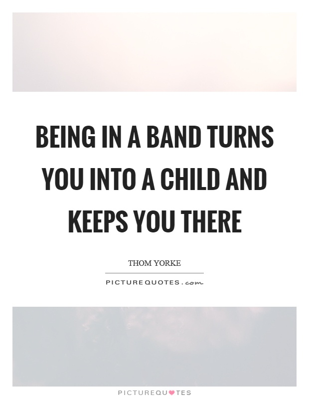 Being in a band turns you into a child and keeps you there Picture Quote #1