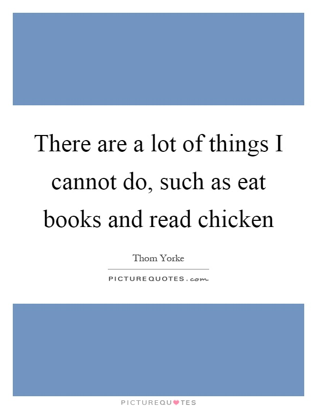 There are a lot of things I cannot do, such as eat books and read chicken Picture Quote #1