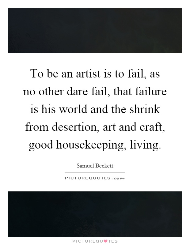To be an artist is to fail, as no other dare fail, that failure is his world and the shrink from desertion, art and craft, good housekeeping, living Picture Quote #1