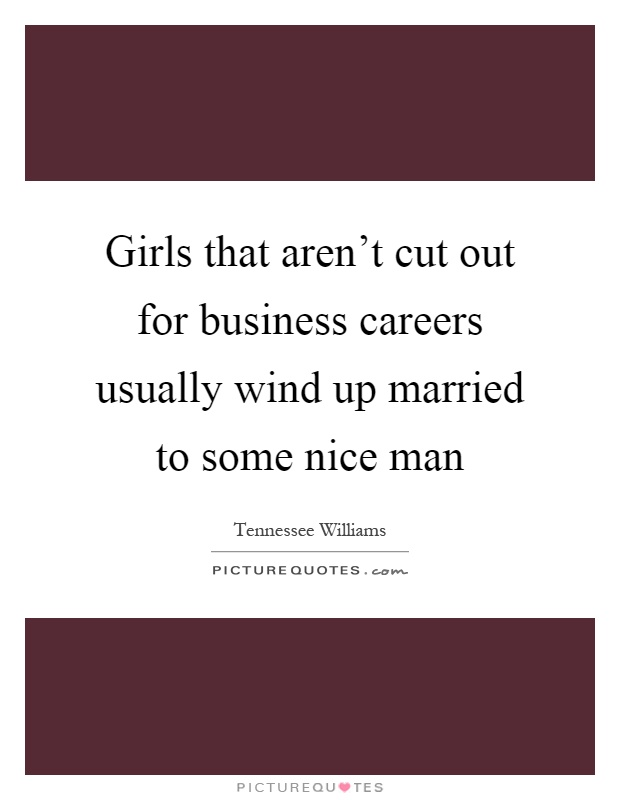 Girls that aren't cut out for business careers usually wind up married to some nice man Picture Quote #1