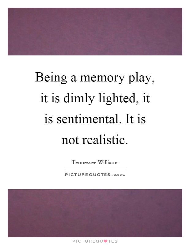 Being a memory play, it is dimly lighted, it is sentimental. It is not realistic Picture Quote #1