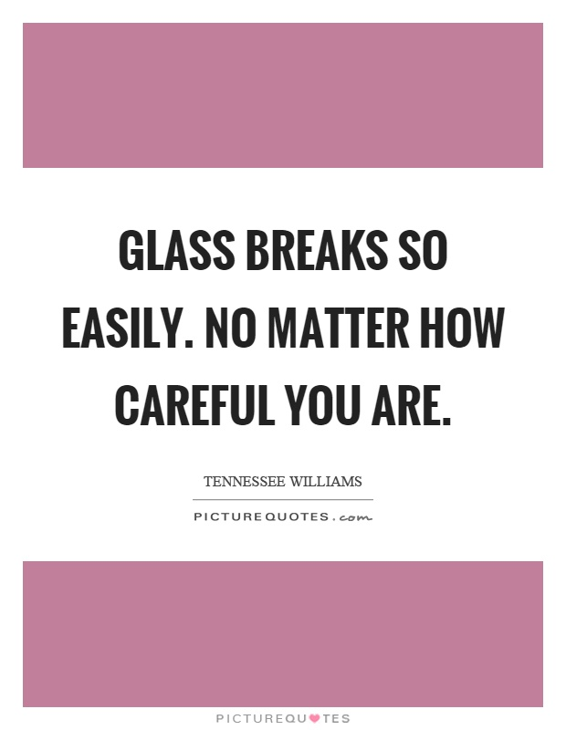 Glass breaks so easily. No matter how careful you are Picture Quote #1