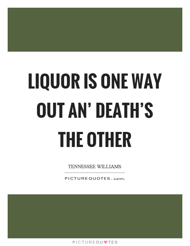 Liquor is one way out an' death's the other Picture Quote #1