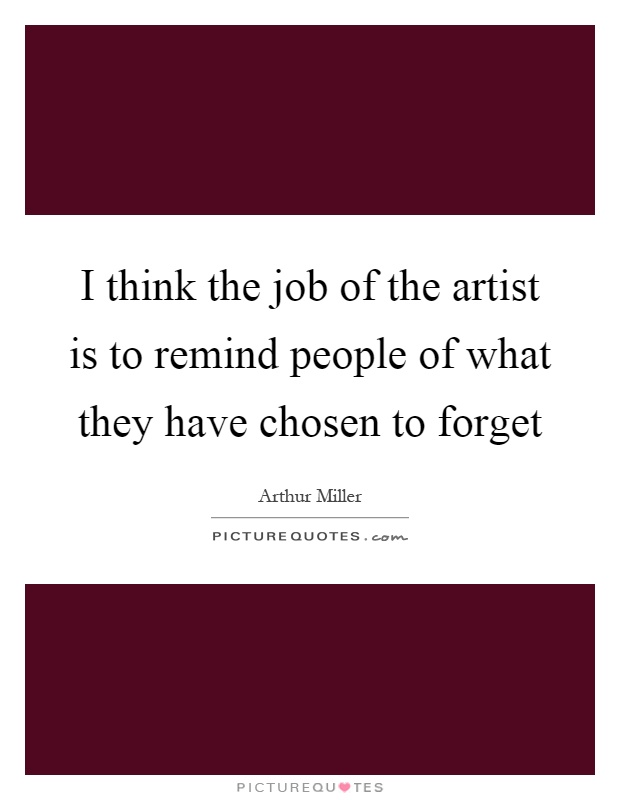 I think the job of the artist is to remind people of what they have chosen to forget Picture Quote #1