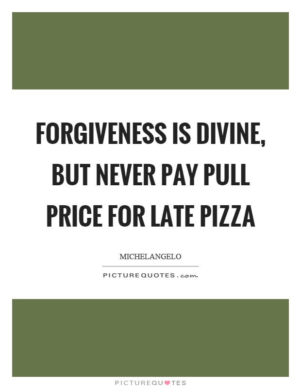 Forgiveness is divine, but never pay pull price for late pizza Picture Quote #1