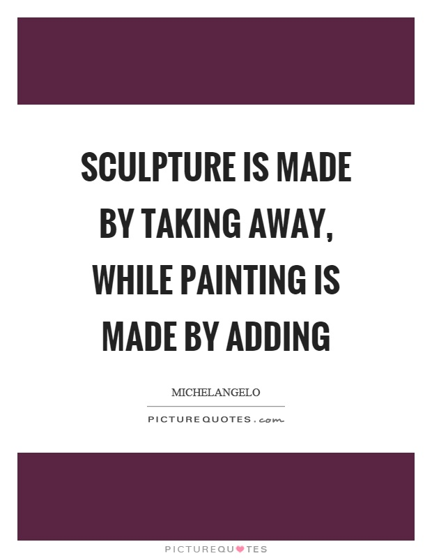 Sculpture is made by taking away, while painting is made by adding Picture Quote #1