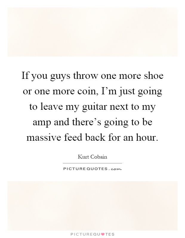 If you guys throw one more shoe or one more coin, I'm just going to leave my guitar next to my amp and there's going to be massive feed back for an hour Picture Quote #1