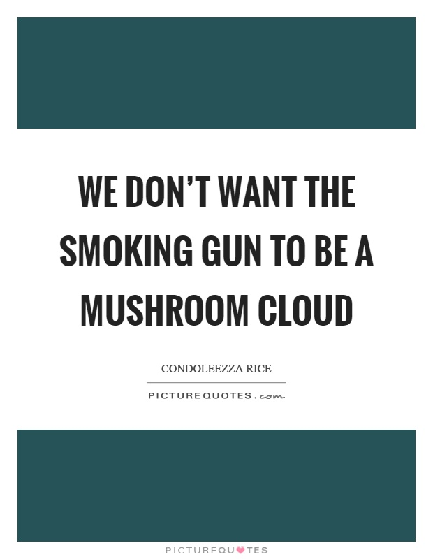 We don't want the smoking gun to be a mushroom cloud Picture Quote #1