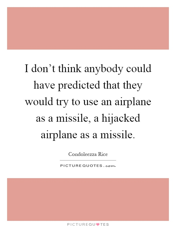 I don't think anybody could have predicted that they would try to use an airplane as a missile, a hijacked airplane as a missile Picture Quote #1