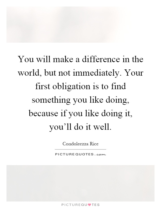 You will make a difference in the world, but not immediately. Your first obligation is to find something you like doing, because if you like doing it, you'll do it well Picture Quote #1