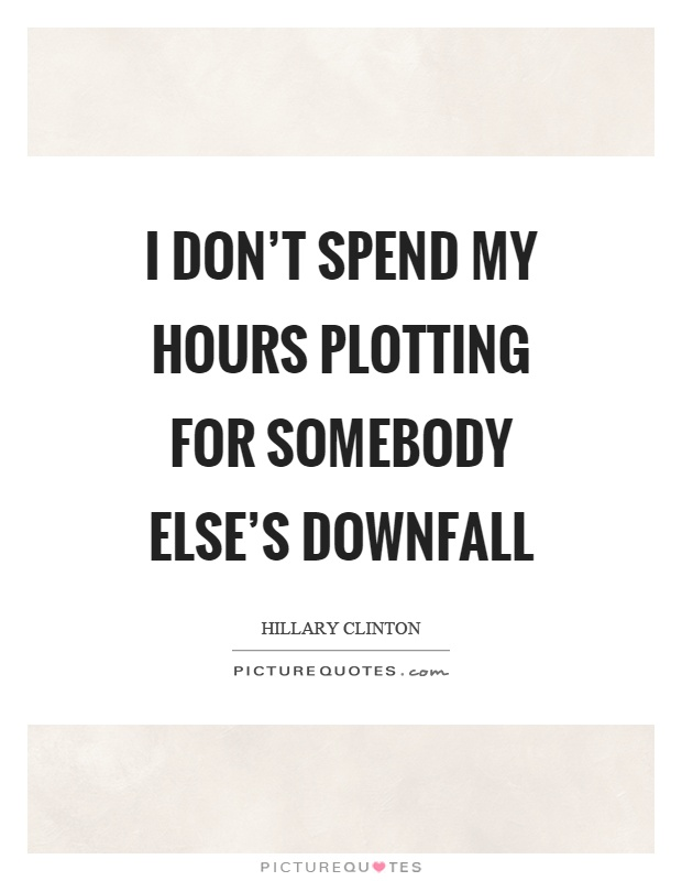 I don't spend my hours plotting for somebody else's downfall Picture Quote #1