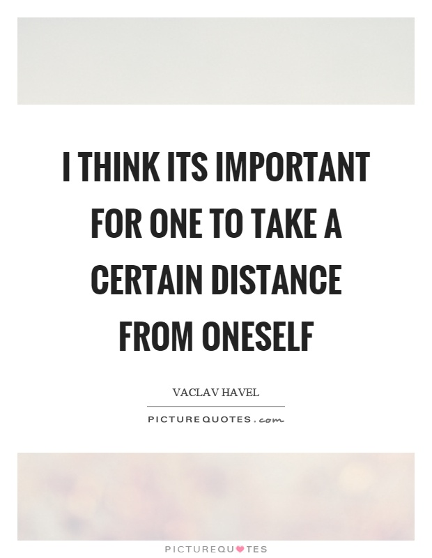 I think its important for one to take a certain distance from oneself Picture Quote #1