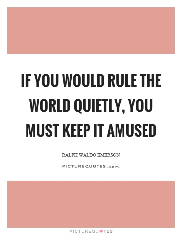 If you would rule the world quietly, you must keep it amused Picture Quote #1