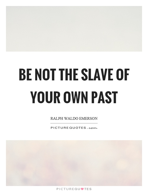 Be not the slave of your own past Picture Quote #1