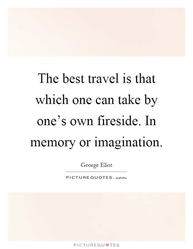 The best travel is that which one can take by one's own fireside. In memory or imagination Picture Quote #1