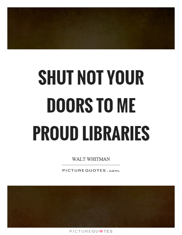 Shut not your doors to me proud libraries Picture Quote #1