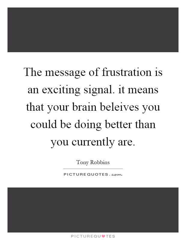 The message of frustration is an exciting signal. it means that your brain beleives you could be doing better than you currently are Picture Quote #1