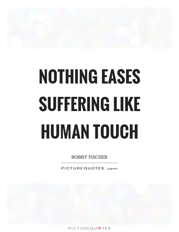Nothing eases suffering like human touch Picture Quote #1