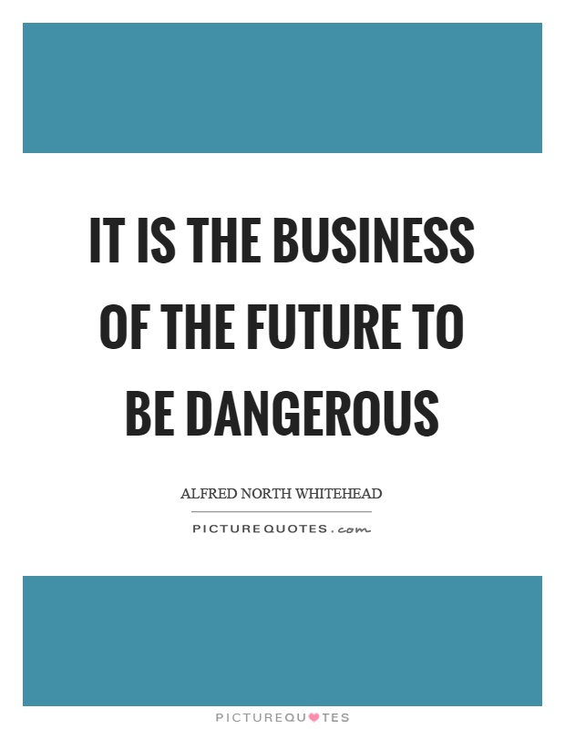 It is the business of the future to be dangerous Picture Quote #1