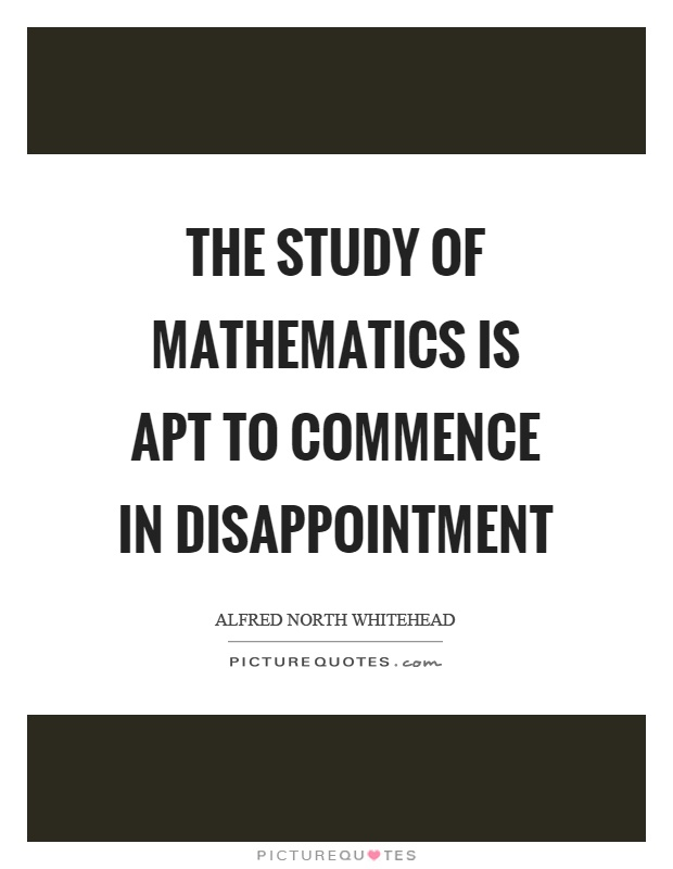 The study of mathematics is apt to commence in disappointment Picture Quote #1