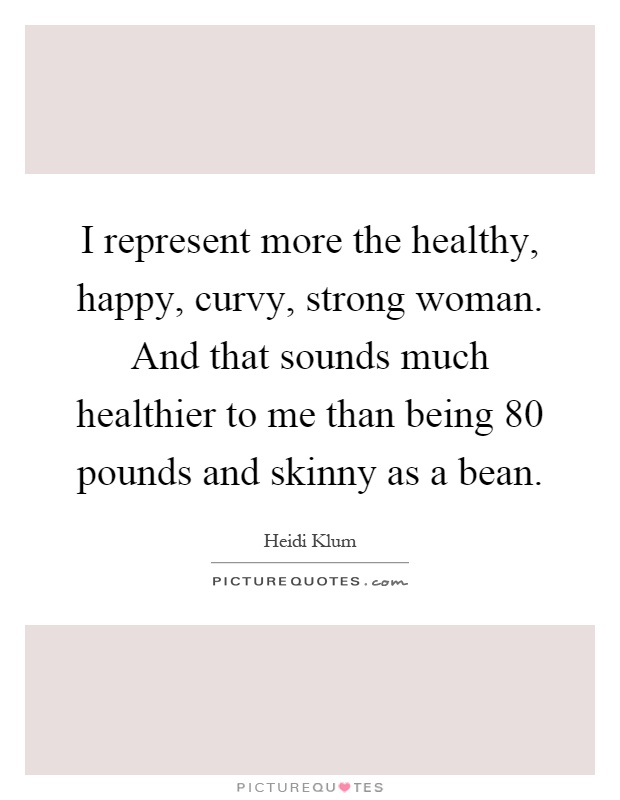 I represent more the healthy, happy, curvy, strong woman. And that sounds much healthier to me than being 80 pounds and skinny as a bean Picture Quote #1