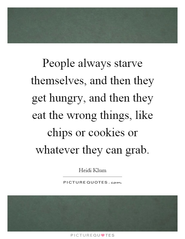 People always starve themselves, and then they get hungry, and then they eat the wrong things, like chips or cookies or whatever they can grab Picture Quote #1