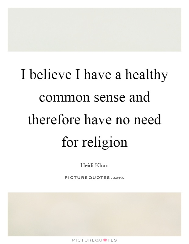 I believe I have a healthy common sense and therefore have no need for religion Picture Quote #1