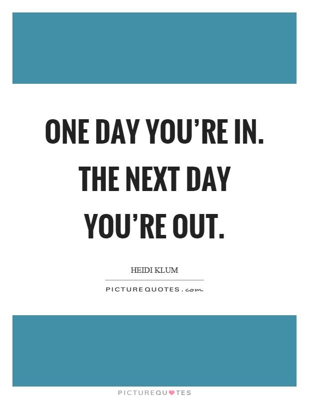 One day you're in. The next day you're out Picture Quote #1