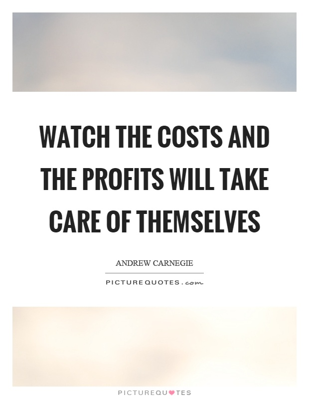 Watch the costs and the profits will take care of themselves Picture Quote #1